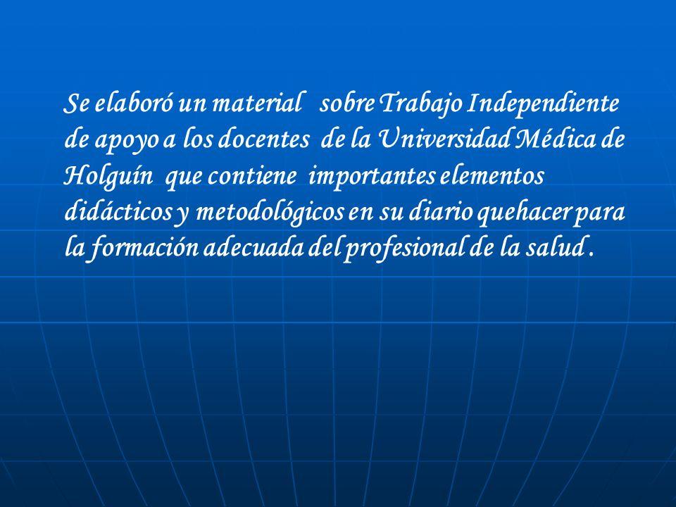 Se elaboró un material sobre Trabajo Independiente de apoyo a los docentes de la Universidad Médica de Holguín que contiene importantes elementos didácticos y metodológicos en su diario quehacer para la formación adecuada del profesional de la salud .