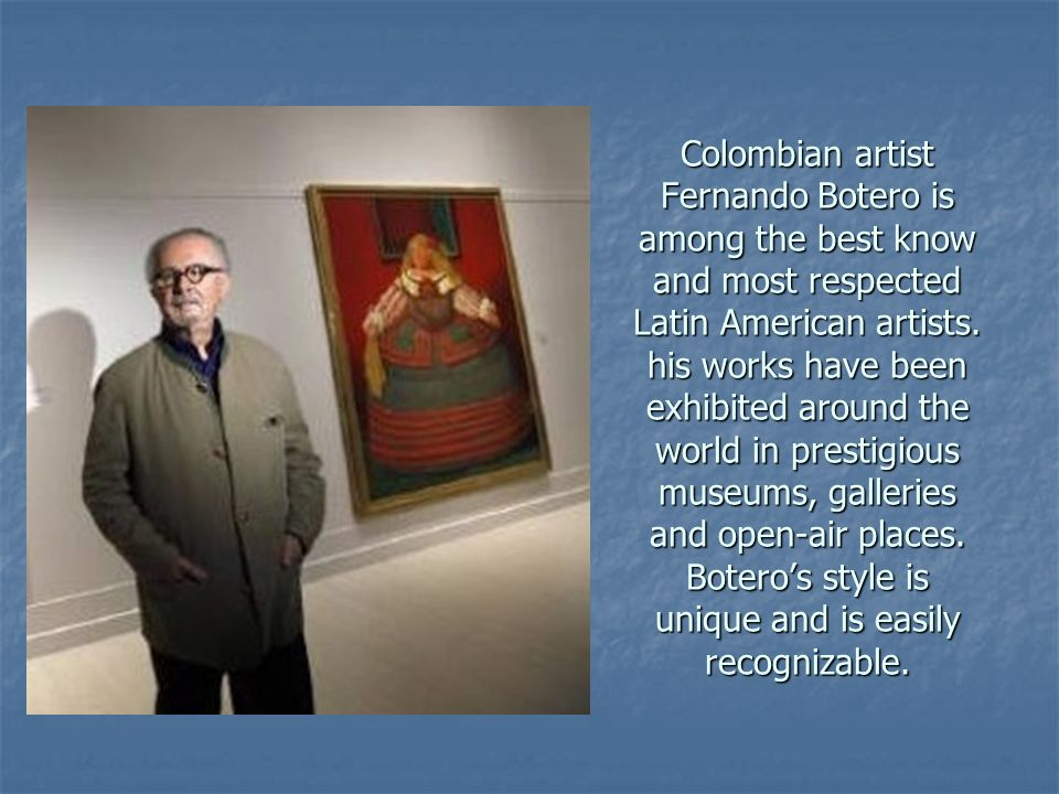 Colombian artist Fernando Botero is among the best know and most respected Latin American artists.