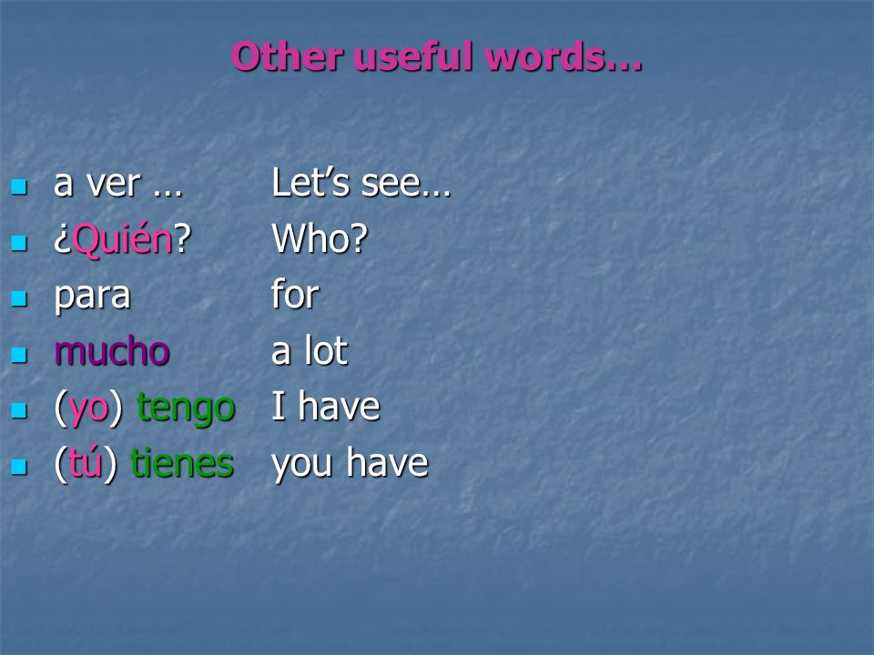 Other useful words… a ver … Let's see… ¿Quién Who para for. mucho a lot. (yo) tengo I have.