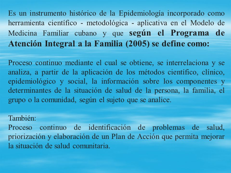 Es un instrumento histórico de la Epidemiología incorporado como herramienta científico - metodológica - aplicativa en el Modelo de Medicina Familiar cubano y que según el Programa de Atención Integral a la Familia (2005) se define como: