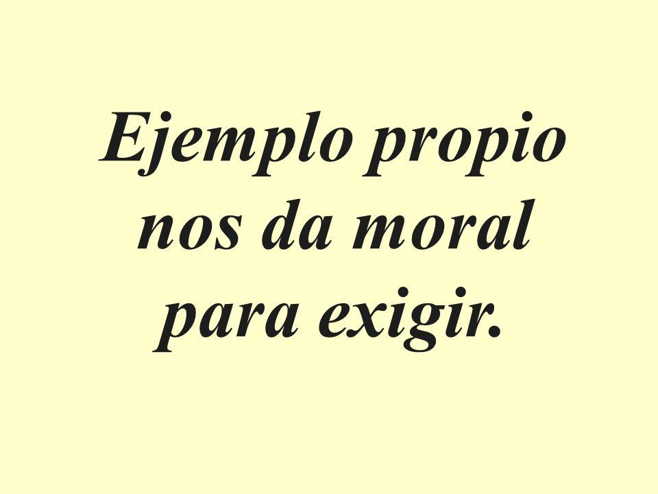 Ejemplo propio nos da moral para exigir.