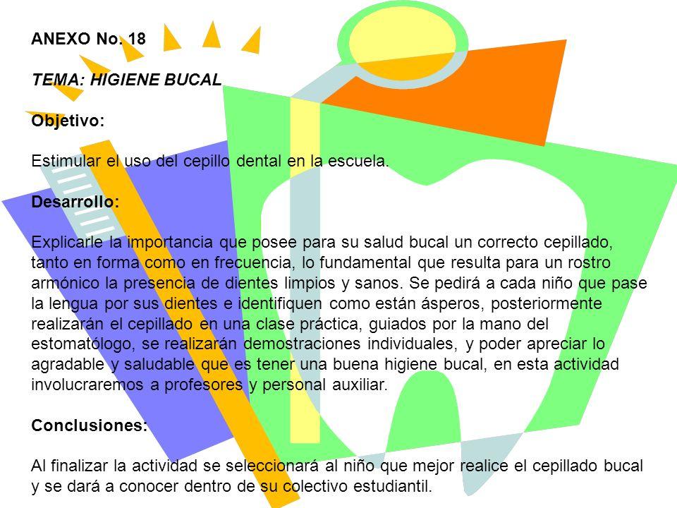 ANEXO No. 18 TEMA: HIGIENE BUCAL. Objetivo: Estimular el uso del cepillo dental en la escuela. Desarrollo: