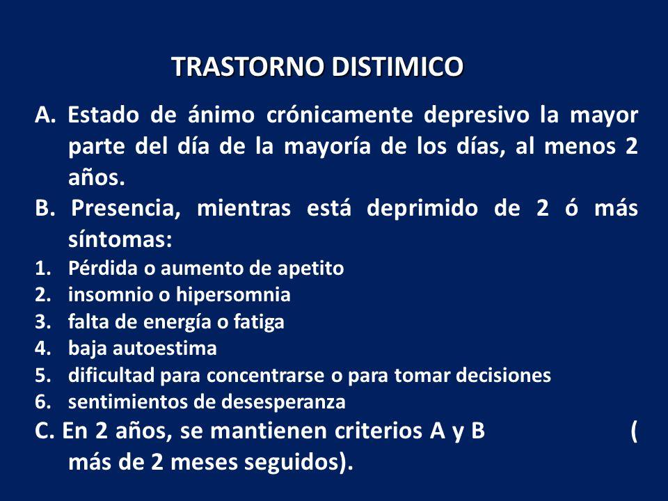 TRASTORNO DISTIMICO A. Estado de ánimo crónicamente depresivo la mayor parte del día de la mayoría de los días, al menos 2 años.