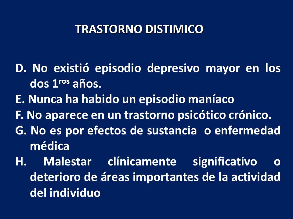 TRASTORNO DISTIMICO D. No existió episodio depresivo mayor en los dos 1ros años. E. Nunca ha habido un episodio maníaco.
