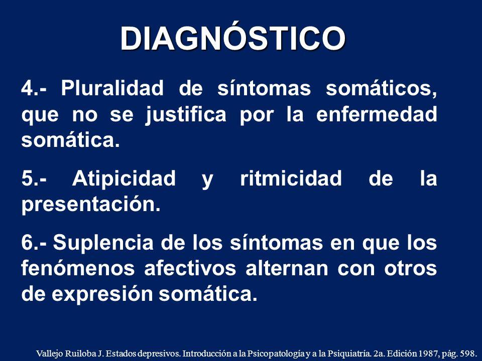DIAGNÓSTICO 4.- Pluralidad de síntomas somáticos, que no se justifica por la enfermedad somática. 5.- Atipicidad y ritmicidad de la presentación.