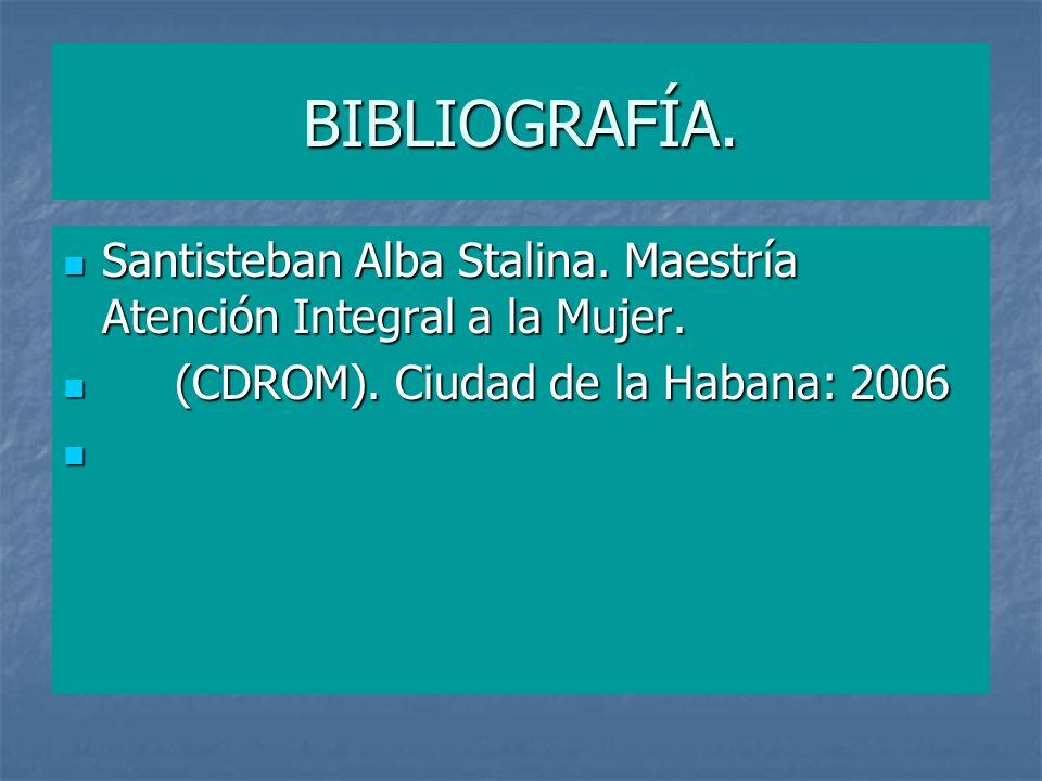 BIBLIOGRAFÍA.Santisteban Alba Stalina. Maestría Atención Integral a la Mujer. (CDROM). Ciudad de la Habana: 2006.