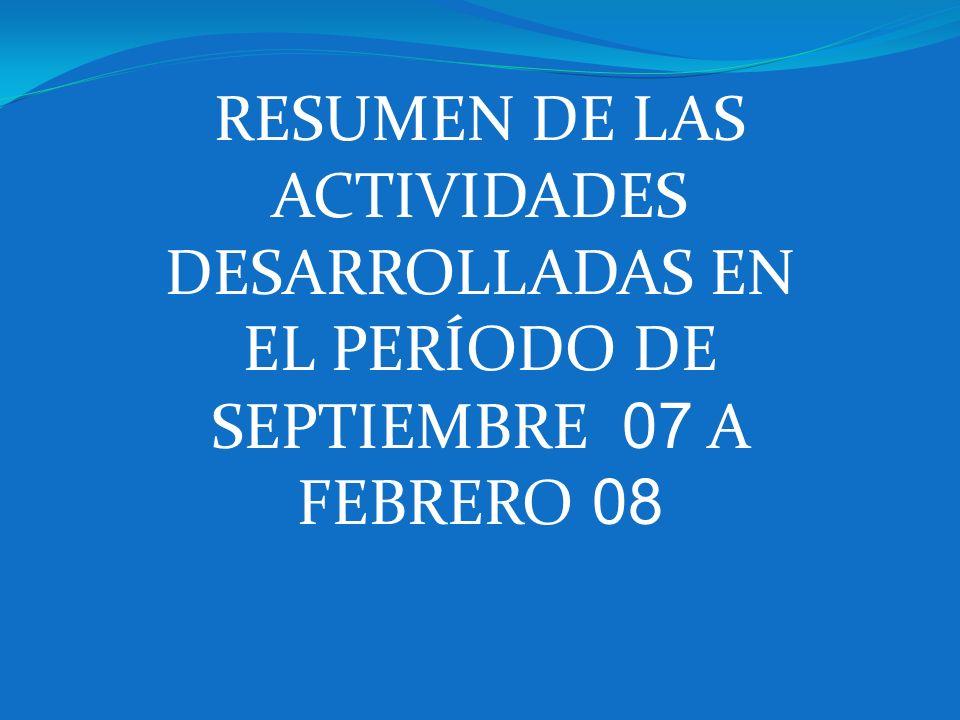 RESUMEN DE LAS ACTIVIDADES DESARROLLADAS EN EL PERÍODO DE SEPTIEMBRE 07 A FEBRERO 08