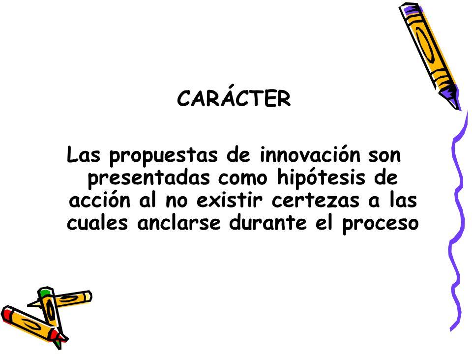 CARÁCTER Las propuestas de innovación son presentadas como hipótesis de acción al no existir certezas a las cuales anclarse durante el proceso.