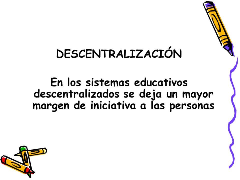 DESCENTRALIZACIÓNEn los sistemas educativos descentralizados se deja un mayor margen de iniciativa a las personas.