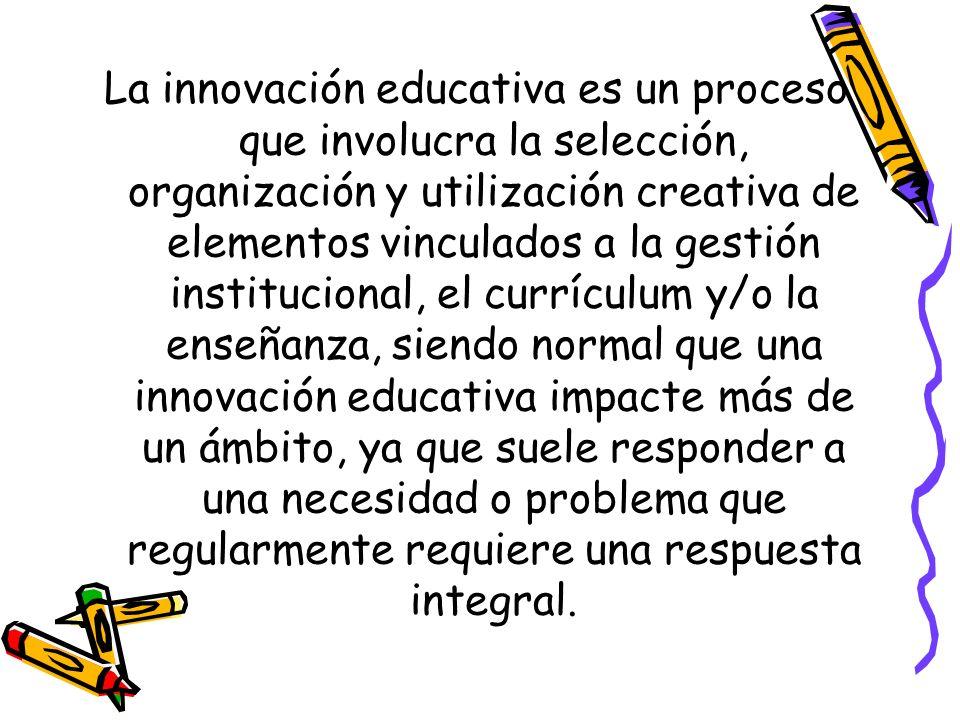 La innovación educativa es un proceso que involucra la selección, organización y utilización creativa de elementos vinculados a la gestión institucional, el currículum y/o la enseñanza, siendo normal que una innovación educativa impacte más de un ámbito, ya que suele responder a una necesidad o problema que regularmente requiere una respuesta integral.