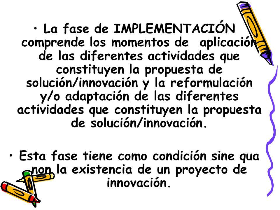 La fase de IMPLEMENTACIÓN comprende los momentos de aplicación de las diferentes actividades que constituyen la propuesta de solución/innovación y la reformulación y/o adaptación de las diferentes actividades que constituyen la propuesta de solución/innovación.
