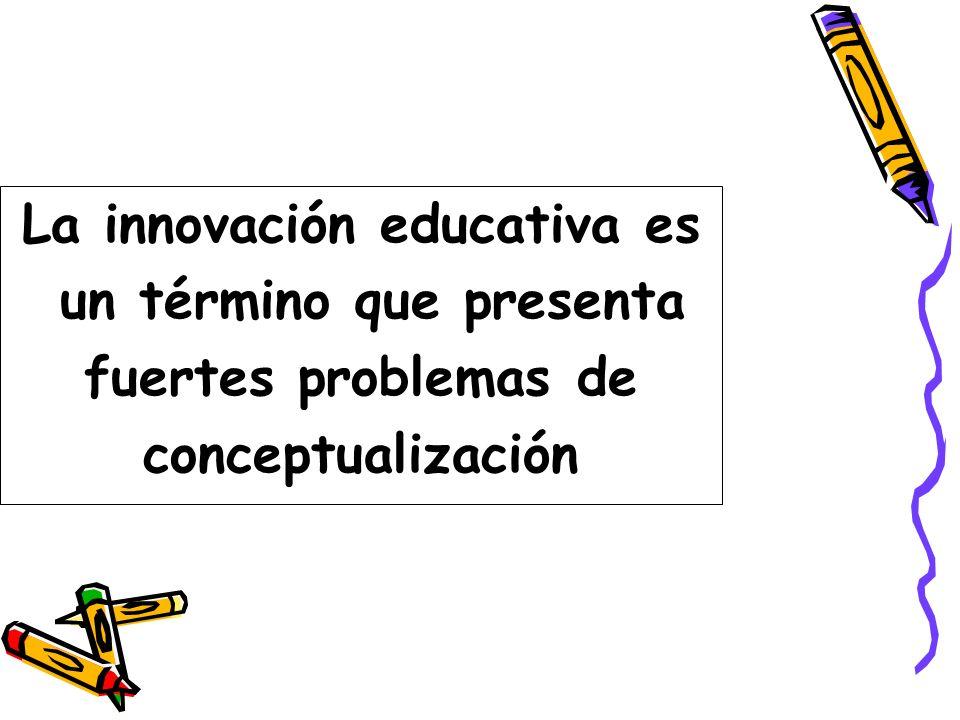 La innovación educativa es un término que presenta fuertes problemas de conceptualización