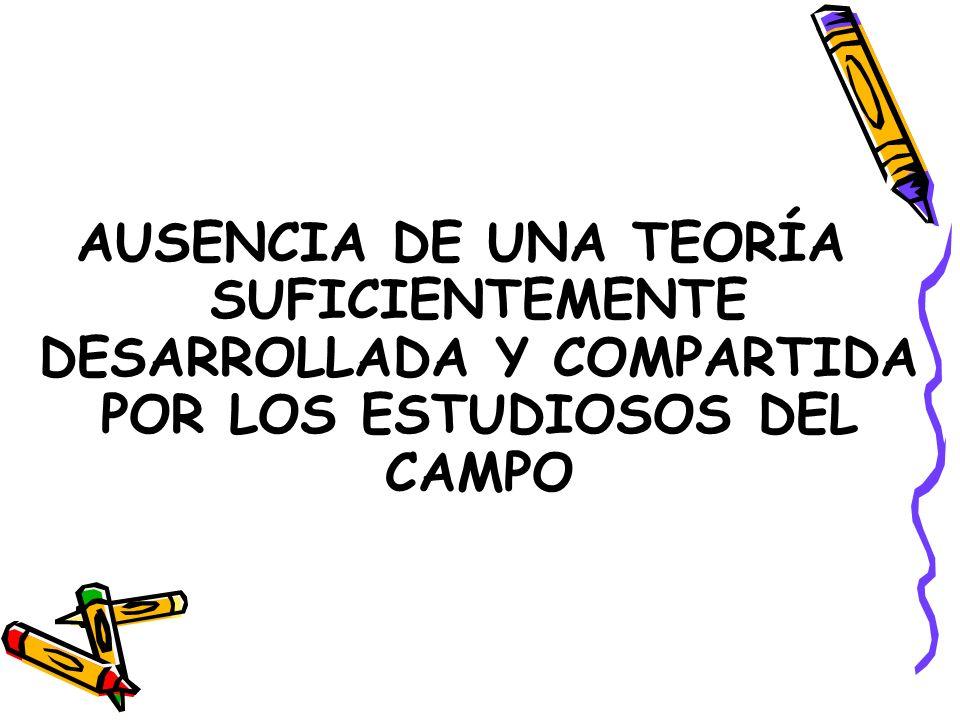 AUSENCIA DE UNA TEORÍA SUFICIENTEMENTE DESARROLLADA Y COMPARTIDA POR LOS ESTUDIOSOS DEL CAMPO