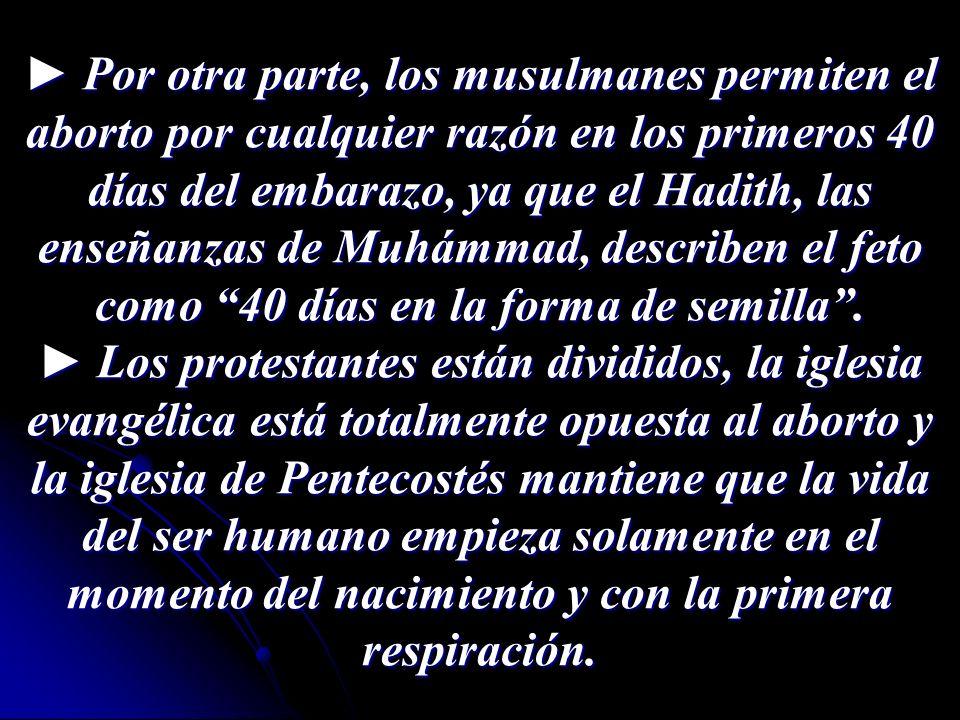 ► Por otra parte, los musulmanes permiten el aborto por cualquier razón en los primeros 40 días del embarazo, ya que el Hadith, las enseñanzas de Muhámmad, describen el feto como 40 días en la forma de semilla .