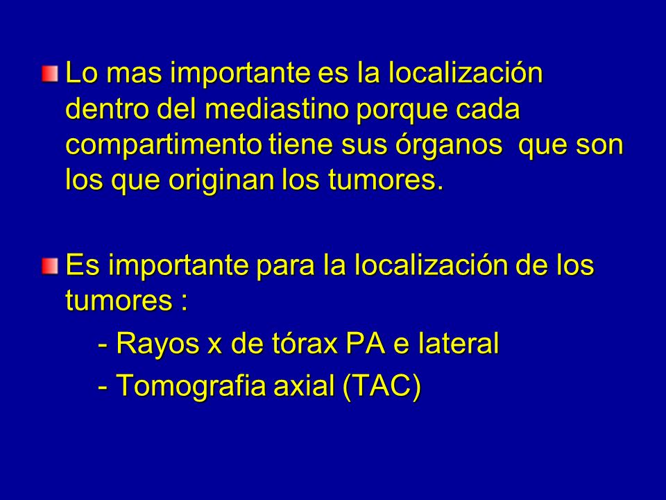 Lo mas importante es la localización dentro del mediastino porque cada compartimento tiene sus órganos que son los que originan los tumores.