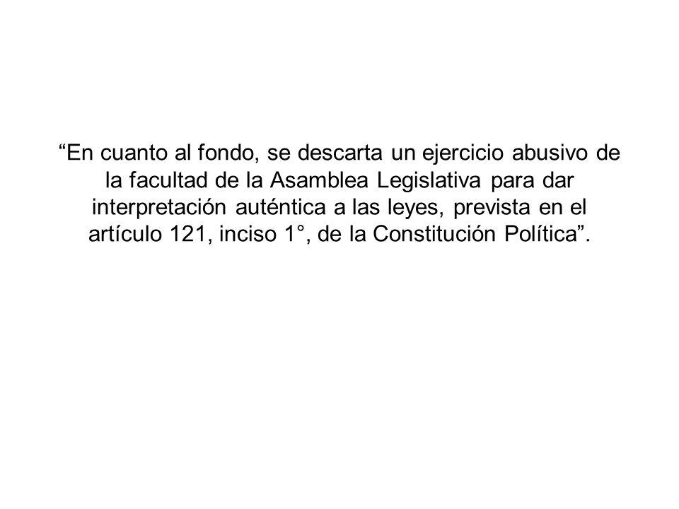 En cuanto al fondo, se descarta un ejercicio abusivo de la facultad de la Asamblea Legislativa para dar interpretación auténtica a las leyes, prevista en el artículo 121, inciso 1°, de la Constitución Política .