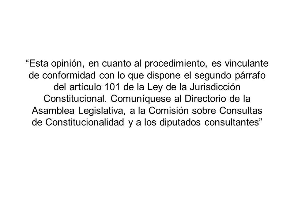 Esta opinión, en cuanto al procedimiento, es vinculante de conformidad con lo que dispone el segundo párrafo del artículo 101 de la Ley de la Jurisdicción Constitucional.