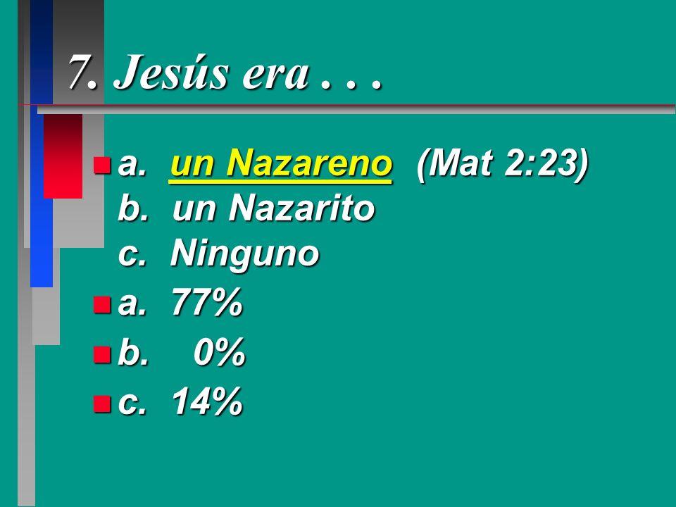 7. Jesús era . . . a. un Nazareno (Mat 2:23) b. un Nazarito c. Ninguno