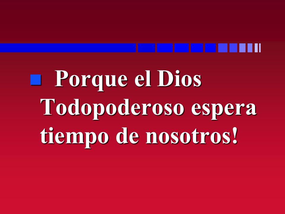 Porque el Dios Todopoderoso espera tiempo de nosotros!