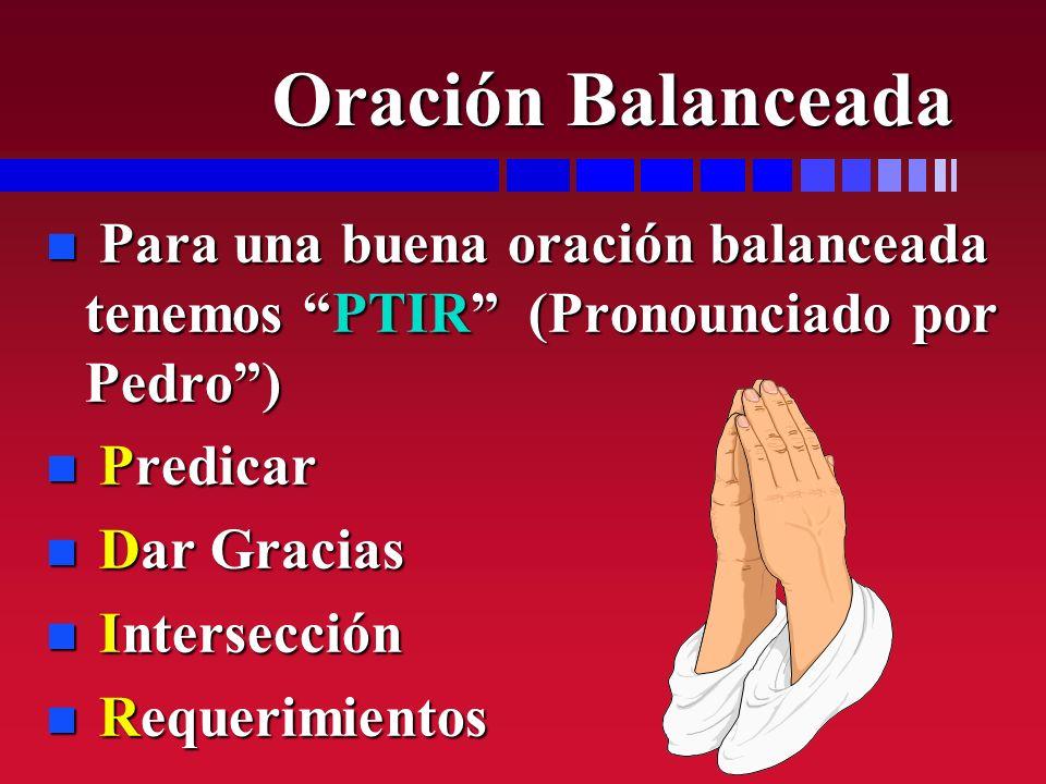 Oración Balanceada Para una buena oración balanceada tenemos PTIR (Pronounciado por Pedro ) Predicar.