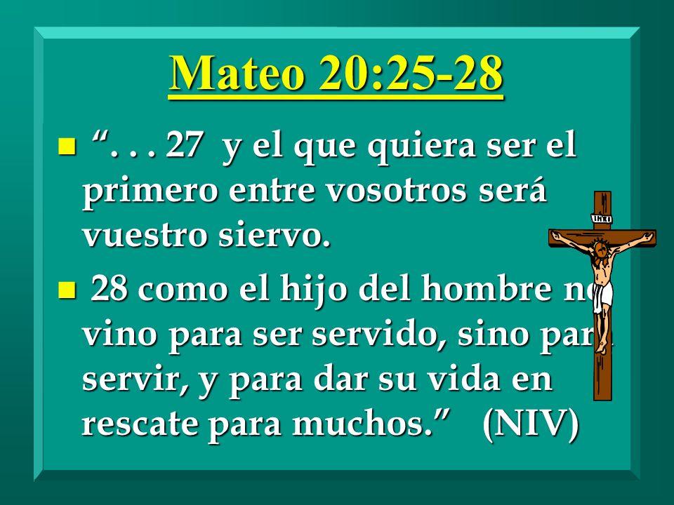Mateo 20:25-28 . . . 27 y el que quiera ser el primero entre vosotros será vuestro siervo.