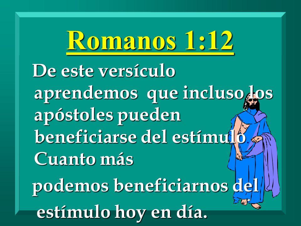 Romanos 1:12 De este versículo aprendemos que incluso los apóstoles pueden beneficiarse del estímulo. Cuanto más.