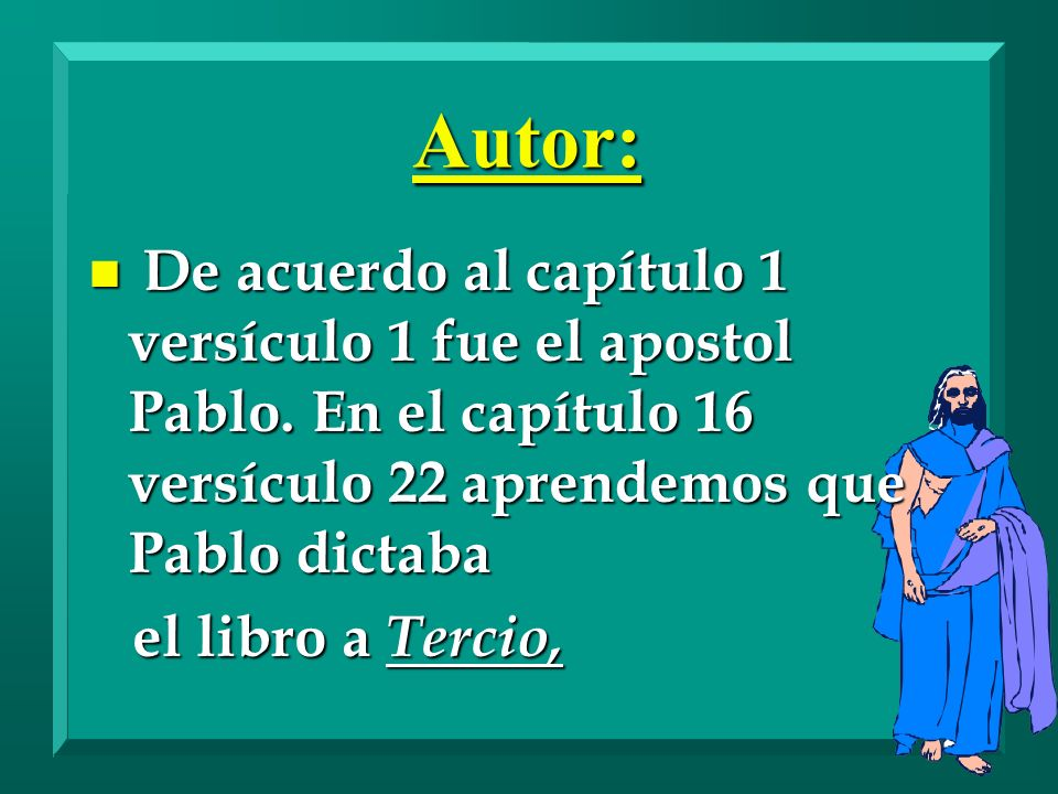 Autor: De acuerdo al capítulo 1 versículo 1 fue el apostol Pablo. En el capítulo 16 versículo 22 aprendemos que Pablo dictaba.