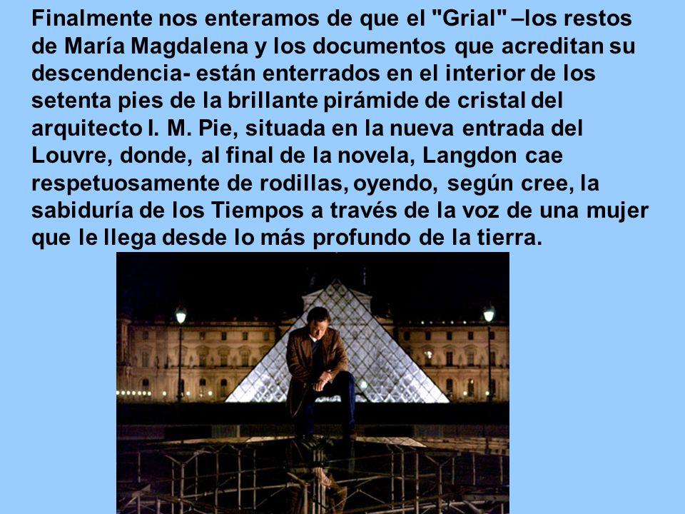 Finalmente nos enteramos de que el Grial –los restos de María Magdalena y los documentos que acreditan su descendencia- están enterrados en el interior de los setenta pies de la brillante pirámide de cristal del arquitecto I.