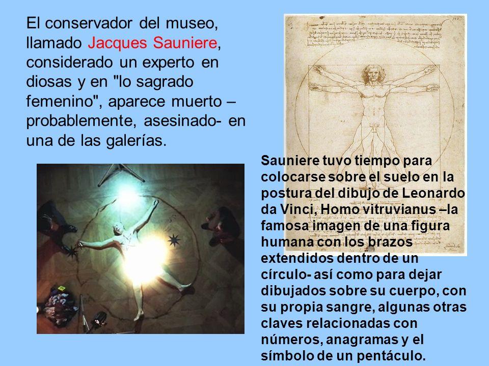 El conservador del museo, llamado Jacques Sauniere, considerado un experto en diosas y en lo sagrado femenino , aparece muerto –probablemente, asesinado- en una de las galerías.