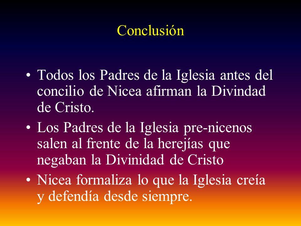 Conclusión Todos los Padres de la Iglesia antes del concilio de Nicea afirman la Divindad de Cristo.