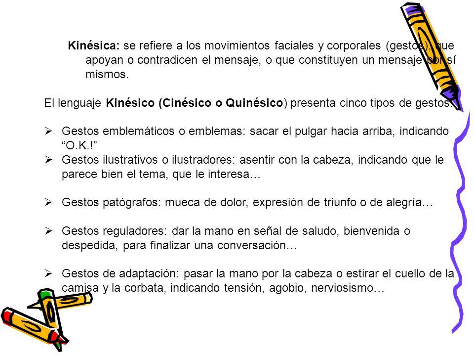 Kinésica: se refiere a los movimientos faciales y corporales (gestos), que apoyan o contradicen el mensaje, o que constituyen un mensaje por sí mismos.