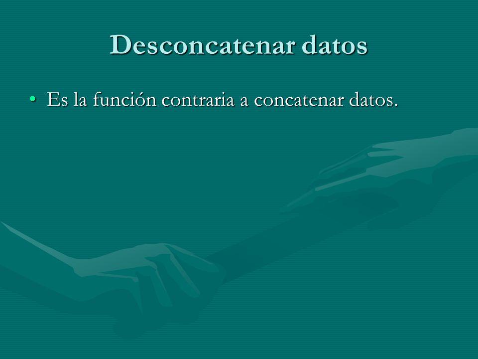 Desconcatenar datos Es la función contraria a concatenar datos.