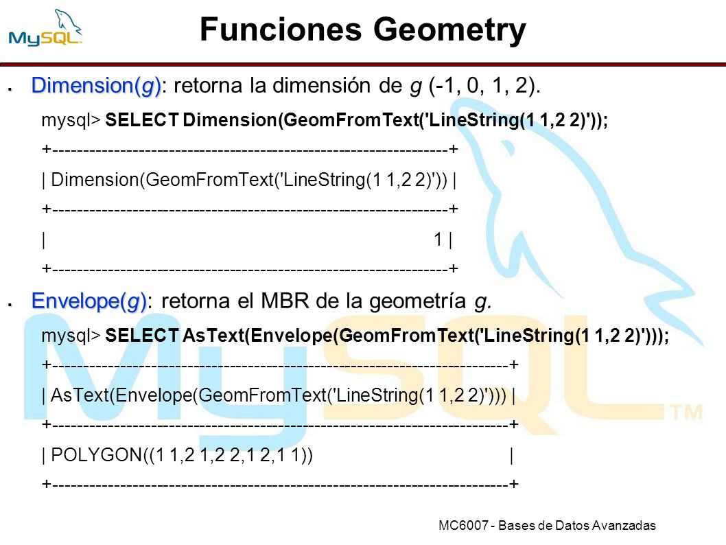 Funciones Geometry Dimension(g): retorna la dimensión de g (-1, 0, 1, 2). mysql> SELECT Dimension(GeomFromText( LineString(1 1,2 2) ));
