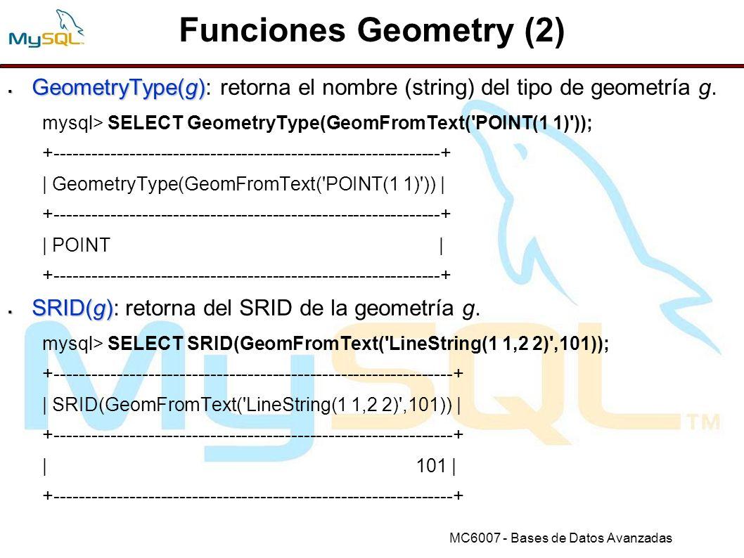 Funciones Geometry (2) GeometryType(g): retorna el nombre (string) del tipo de geometría g. mysql> SELECT GeometryType(GeomFromText( POINT(1 1) ));