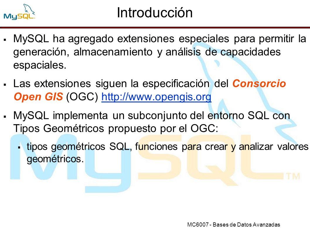 Introducción MySQL ha agregado extensiones especiales para permitir la generación, almacenamiento y análisis de capacidades espaciales.