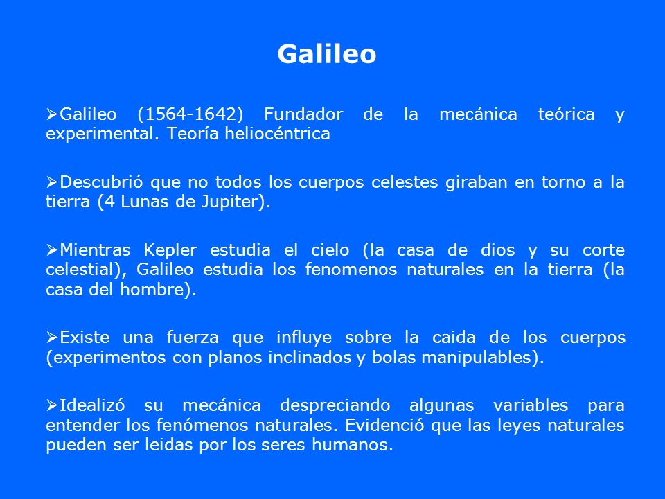 Galileo Galileo (1564-1642) Fundador de la mecánica teórica y experimental. Teoría heliocéntrica.
