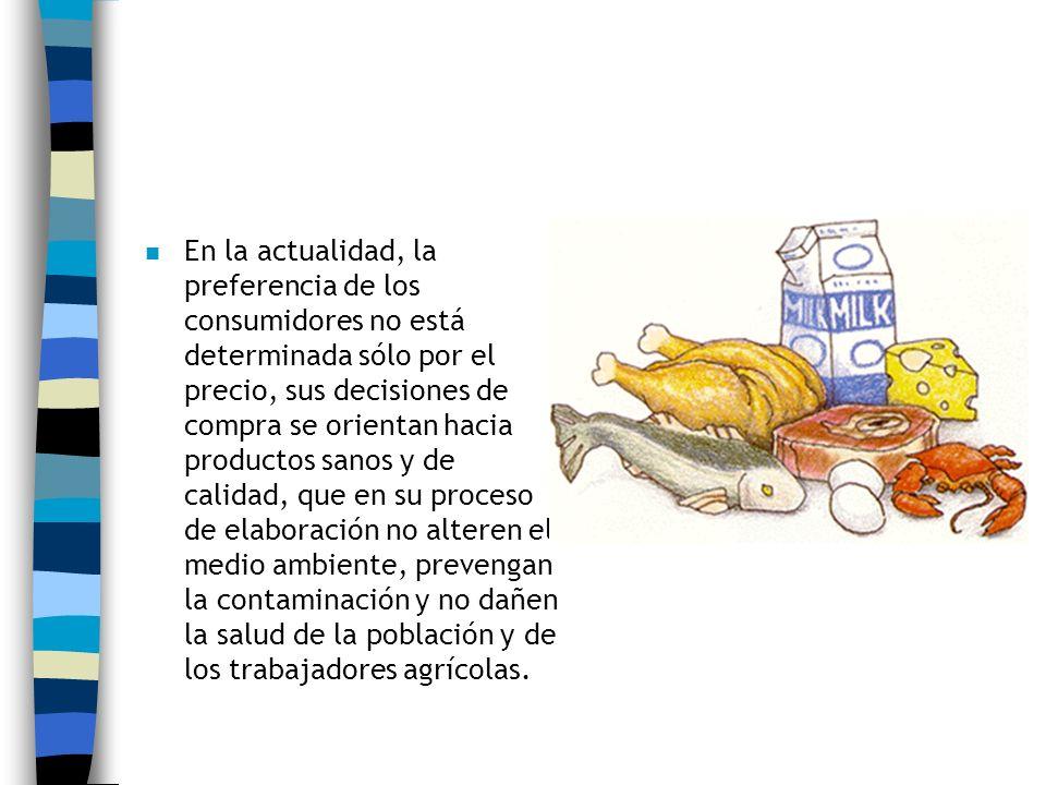 En la actualidad, la preferencia de los consumidores no está determinada sólo por el precio, sus decisiones de compra se orientan hacia productos sanos y de calidad, que en su proceso de elaboración no alteren el medio ambiente, prevengan la contaminación y no dañen la salud de la población y de los trabajadores agrícolas.