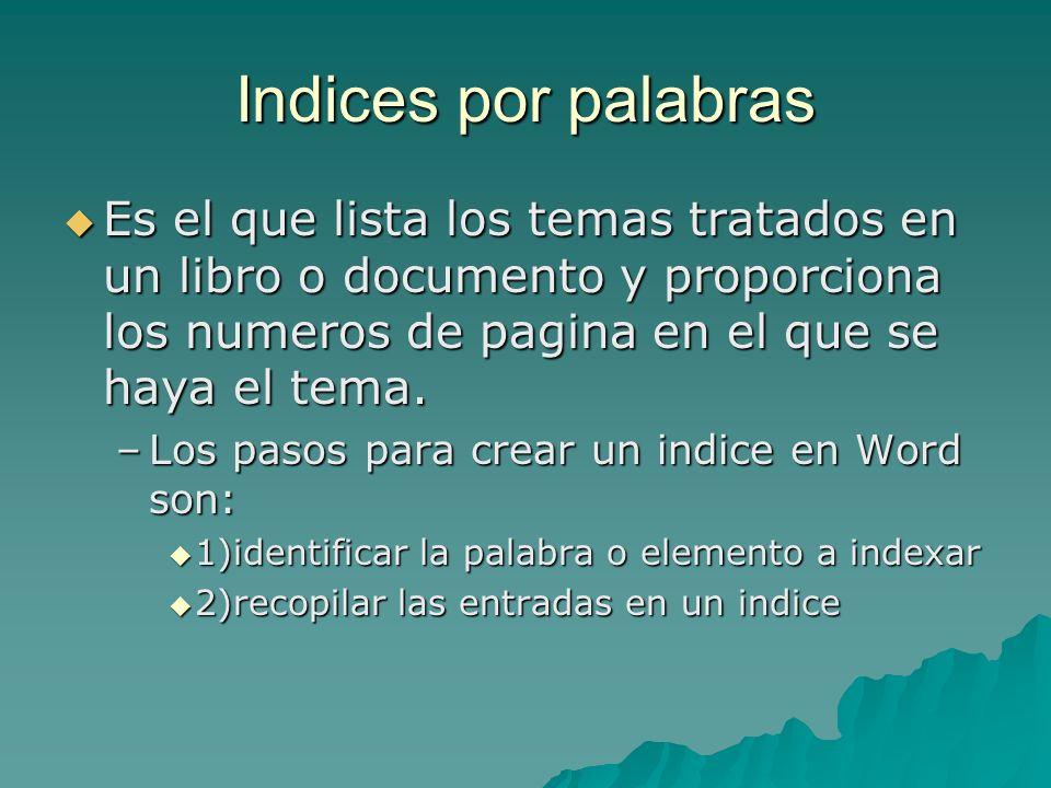 Indices por palabrasEs el que lista los temas tratados en un libro o documento y proporciona los numeros de pagina en el que se haya el tema.