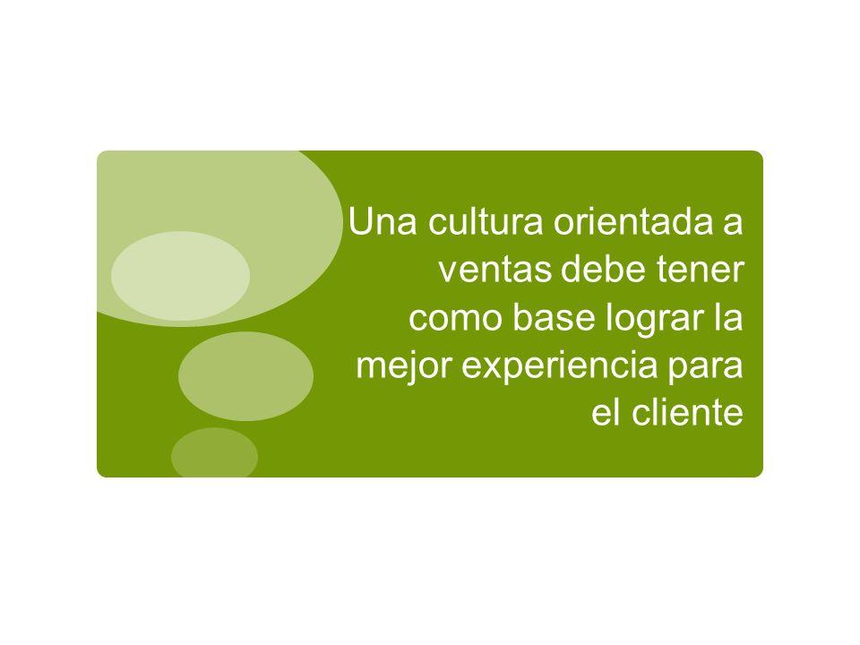 19/10/10 Una cultura orientada a ventas debe tener como base lograr la mejor experiencia para el cliente.