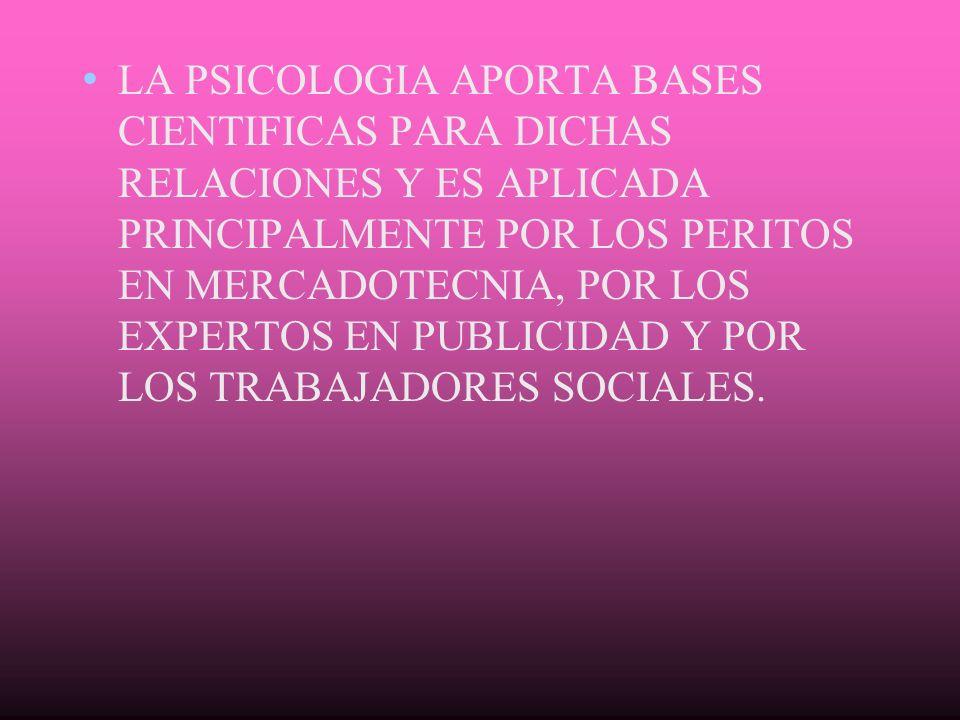 LA PSICOLOGIA APORTA BASES CIENTIFICAS PARA DICHAS RELACIONES Y ES APLICADA PRINCIPALMENTE POR LOS PERITOS EN MERCADOTECNIA, POR LOS EXPERTOS EN PUBLICIDAD Y POR LOS TRABAJADORES SOCIALES.
