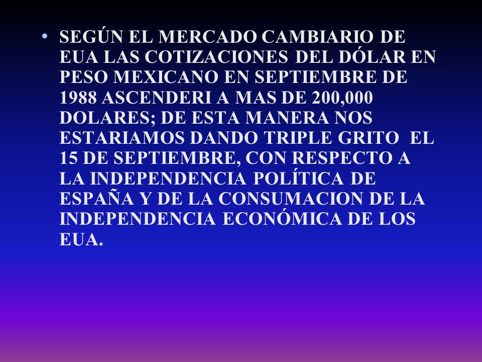 SEGÚN EL MERCADO CAMBIARIO DE EUA LAS COTIZACIONES DEL DÓLAR EN PESO MEXICANO EN SEPTIEMBRE DE 1988 ASCENDERI A MAS DE 200,000 DOLARES; DE ESTA MANERA NOS ESTARIAMOS DANDO TRIPLE GRITO EL 15 DE SEPTIEMBRE, CON RESPECTO A LA INDEPENDENCIA POLÍTICA DE ESPAÑA Y DE LA CONSUMACION DE LA INDEPENDENCIA ECONÓMICA DE LOS EUA.