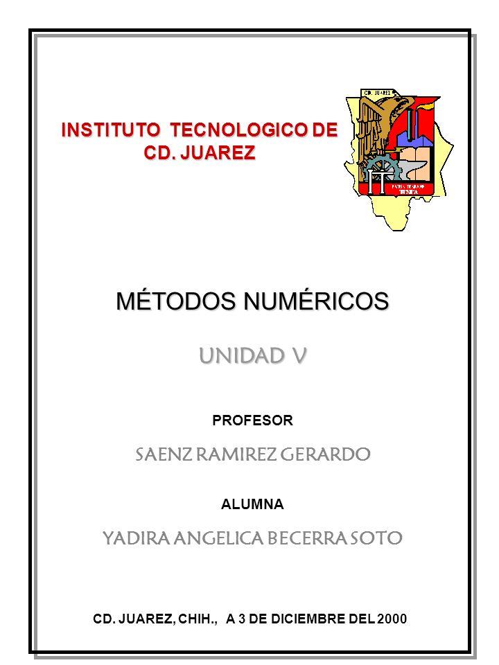 MÉTODOS NUMÉRICOS UNIDAD V INSTITUTO TECNOLOGICO DE CD. JUAREZ