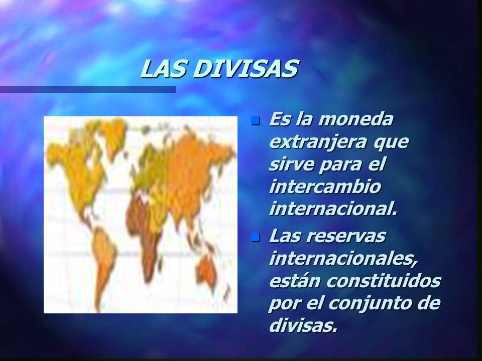 LAS DIVISAS Es la moneda extranjera que sirve para el intercambio internacional.