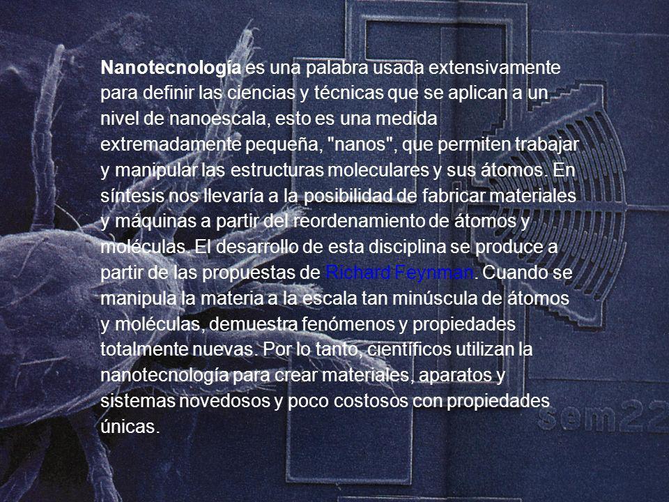 Nanotecnología es una palabra usada extensivamente para definir las ciencias y técnicas que se aplican a un nivel de nanoescala, esto es una medida extremadamente pequeña, nanos , que permiten trabajar y manipular las estructuras moleculares y sus átomos.