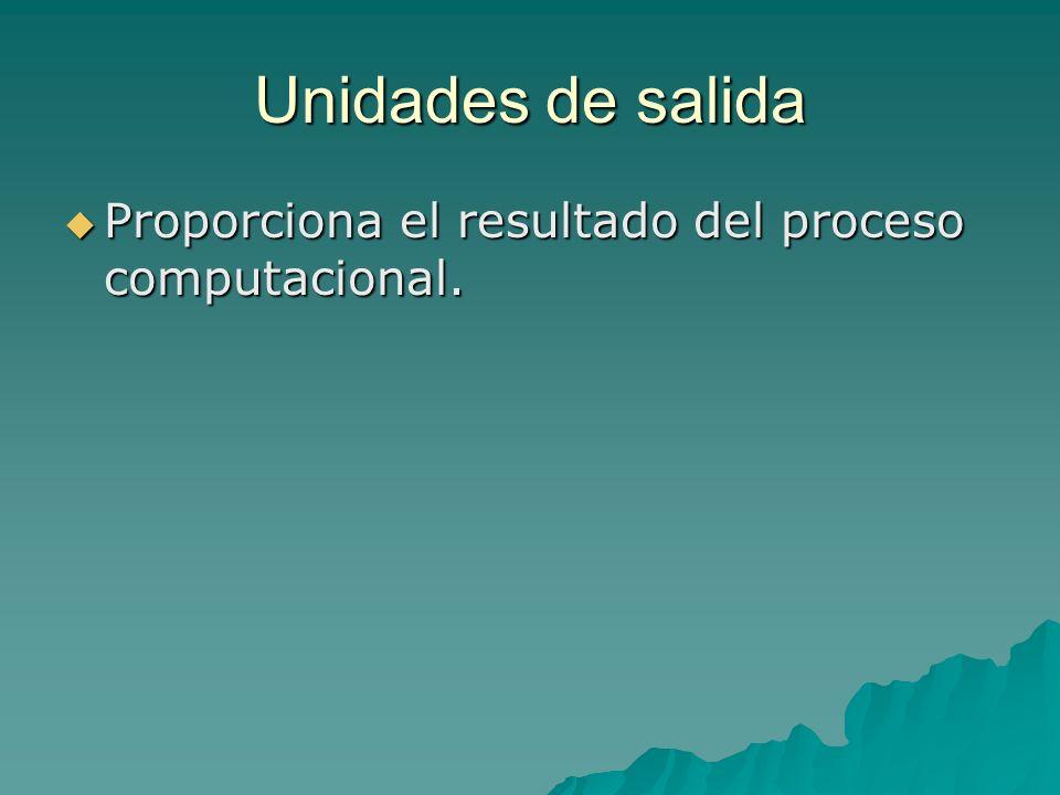 Unidades de salida Proporciona el resultado del proceso computacional.