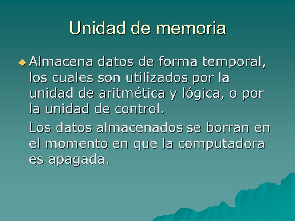 Unidad de memoria Almacena datos de forma temporal, los cuales son utilizados por la unidad de aritmética y lógica, o por la unidad de control.