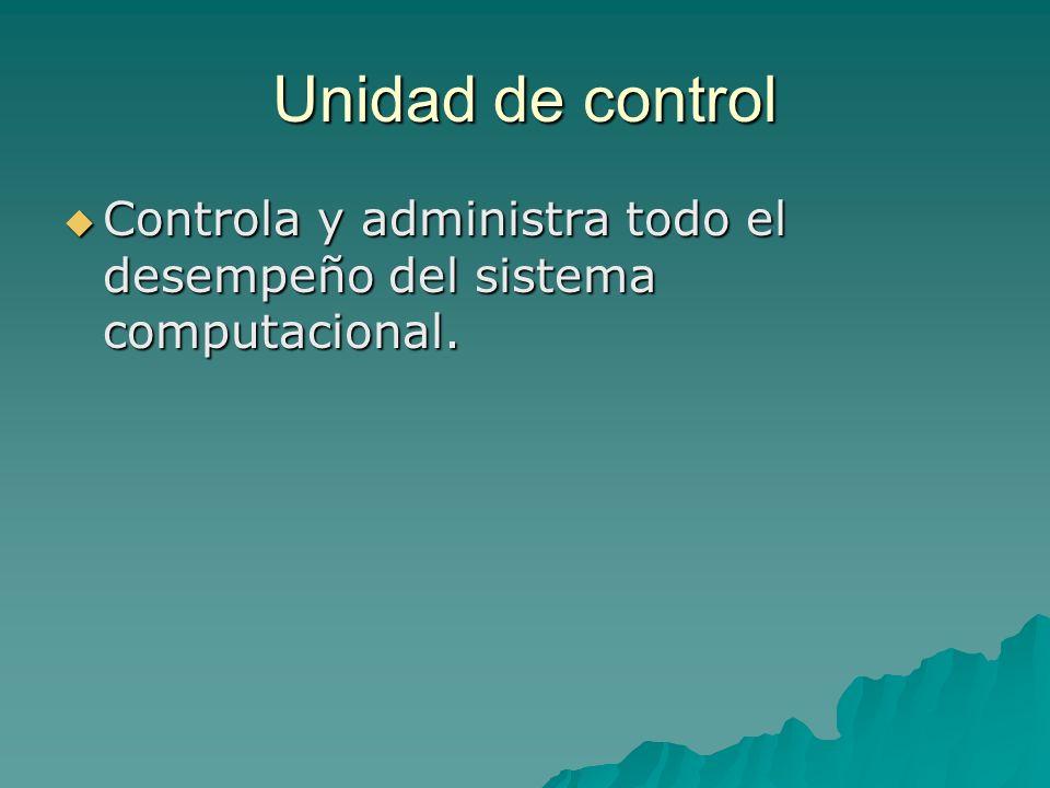 Unidad de control Controla y administra todo el desempeño del sistema computacional.