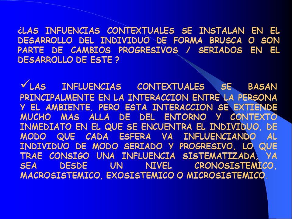 ¿LAS INFUENCIAS CONTEXTUALES SE INSTALAN EN EL DESARROLLO DEL INDIVIDUO DE FORMA BRUSCA O SON PARTE DE CAMBIOS PROGRESIVOS / SERIADOS EN EL DESARROLLO DE ESTE