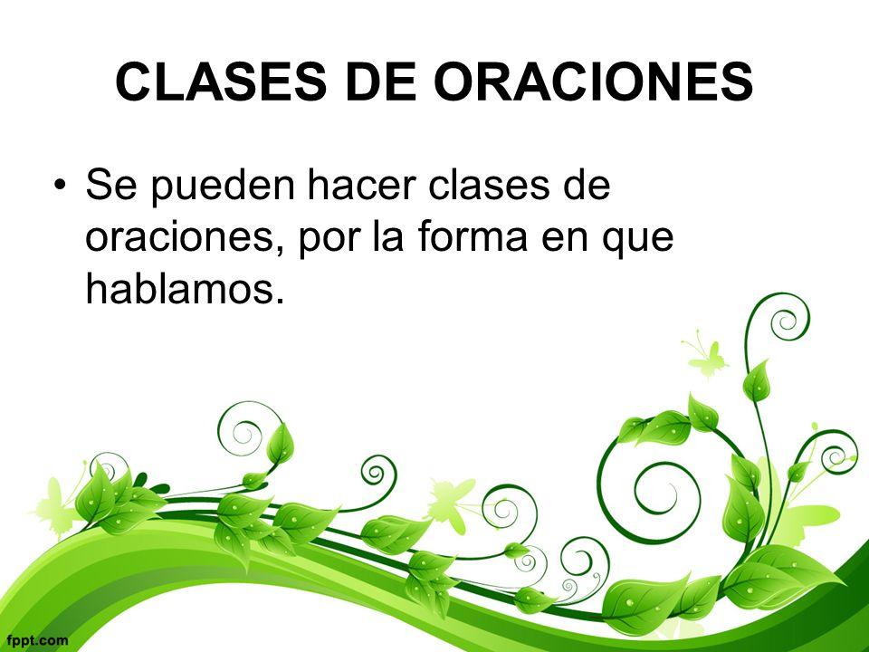 CLASES DE ORACIONES Se pueden hacer clases de oraciones, por la forma en que hablamos.