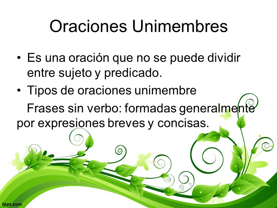 Oraciones Unimembres Es una oración que no se puede dividir entre sujeto y predicado. Tipos de oraciones unimembre.
